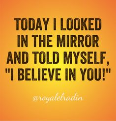 """TODAY I LOOKED  IN THE MIRROR  AND TOLD MYSELF, """"I BELIEVE IN YOU!"""""""