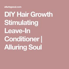 DIY Hair Growth Stimulating Leave-In Conditioner | Alluring Soul