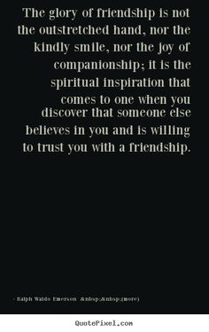 """Quote: """"The glory of friendship is not the outstretched hand, nor the kindly smile, nor the joy of companionship; it is the spiritual inspiration that comes to one when you discover that someone else believes in you and is willing to trust you with a friendship."""" - Ralph Waldo Emerson"""