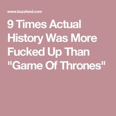 """9 Times Actual History Was More Fucked Up Than """"Game Of Thrones"""""""