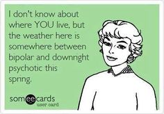 this is so unbelievably true here in MN.  I kid you not: sunday am: 30 degrees.  Tuesday: 98.  No joke.