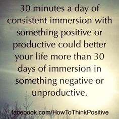 30 minutes a day of consistent immersion with something positive or productive could better your life more than 30 days in sth negative or unproductive
