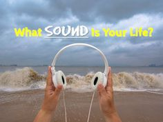 What Sound Is Your Life?