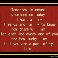 Tomorrow is never promised, so today I want all my friends and family to know how thankful I am for each and every one of you, and how lucky I am that you are a part of my life.