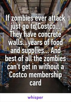 If zombies ever attack just go to Costco... They have concrete walls...years of food and supplies... And best of all the zombies can't get in without a Costco membership card
