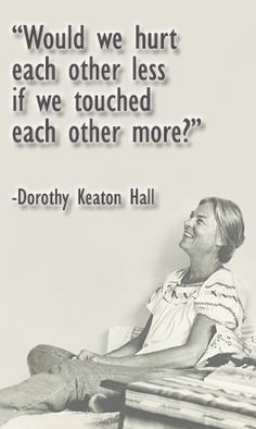 would we hurt each other less if we touched each other more?