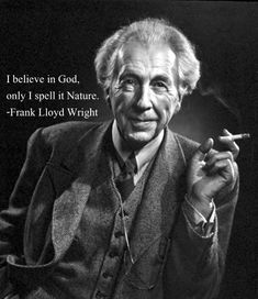 I believe in God, only I spell it Nature. - Frank Lloyd Wright.