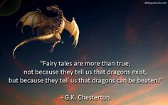 """""""Fairy tales are more than true: not because they tell us that dragons exist, but because they tell us that dragons can be beaten.""""  ~  G. K. Chesterton"""
