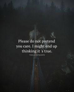 Please do not pretend you care. I might end up thinking it 's true. . . . #quotes