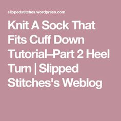 Knit A Sock That Fits Cuff Down Tutorial–Part 2 Heel Turn | Slipped Stitches's Weblog