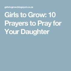 Girls to Grow: 10 Prayers to Pray for Your Daughter