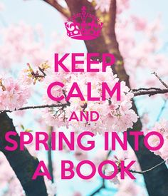 KEEP CALM AND SPRING INTO A BOOK