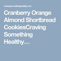 Cranberry Orange Almond Shortbread CookiesCraving Something Healthy…