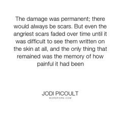 "Jodi Picoult - ""The damage was permanent; there would always be scars. But even the angriest scars..."". inspirational, pain, love"