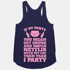 If By Party You Mean Get Drunk And Watch Netflix With My Cat Then Yeah I Party #party #drunk #cats #netflix #alone #pets #single #funny