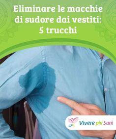Eliminare le macchie di sudore dai vestiti: 5 trucchi  Le proprietà sbiancanti di alcuni prodotti di origine naturale possono aiutare a eliminare gli aloni di sudore sugli indumenti senza danneggiare i tessuti.
