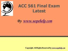 Confused and depressed about which tutorials to choose? Here is the tip. Try us and we guarantee that you will not have to look any further. We provide various homework help that you will find easy to understand. UopeHelp.com also provide ACC 561 Final Exam Latest UOP Course Assignments, Entire course questions with answers and law, finance, economics and accounting homework help, discussion questions, Homework Assignment etc. Join us to be straight 'A' student.