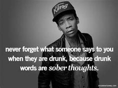 never forget what someone says to you when they are drunk, because drunk words are sober thoughts.