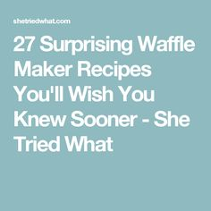 27 Surprising Waffle Maker Recipes You'll Wish You Knew Sooner - She Tried What