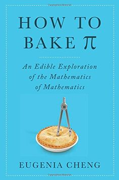 How to Bake Pi: An Edible Exploration of the Mathematics of Mathematics by Eugenia Cheng I love this book! Finally, I can appreciate the beauty and playfullness of math without having to excel at it myself. New Books, Good Books, Books To Read, Category Theory, Number Theory, Thing 1, Tasting Table, The Life, Math Lessons