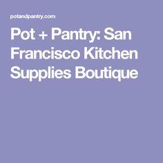 Pot + Pantry: San Francisco Kitchen Supplies Boutique