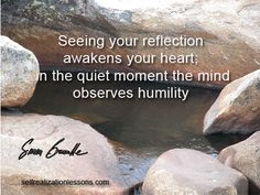 Seeing you reflection awakens your heart; in the quiet moment the mind observes humility.