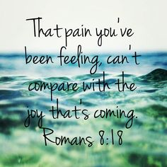 Romans 8:18, stay strong, trust God, joy comes in the morning.