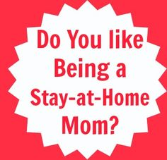 Do you like being a Stay-at-Home Mom?