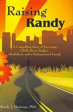 Raising Randy: A Compelling Story of Surviving Child Abuse, Neglect, Alcoholism, and a Dysfunctional Family