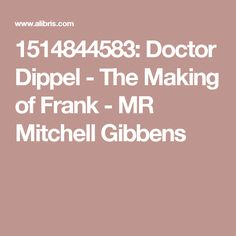 1514844583: Doctor Dippel - The Making of Frank - MR Mitchell Gibbens