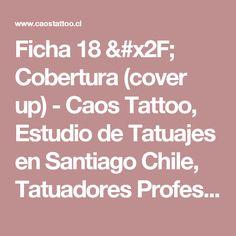 Ficha 18 / Cobertura (cover up) - Caos Tattoo, Estudio de Tatuajes en Santiago Chile, Tatuadores Profesionales