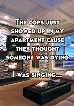 The cops just showed up in my apartment cause they thought someone was dying  I was singing...