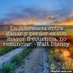La diferencia entre ganar y perder es con mayor frecuencia no renunciar. -Walt Disney