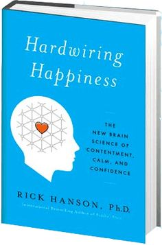 HARDWIRING HAPPINESS The New Brain Science of Contentment, Calm, and Confidence - by neuropsychologist Rick Hanson, Ph.D. —  what we think and feel actually changes the brain. This book shows us a method to use the power of everyday experiences to build new brain wiring for happier way of living.