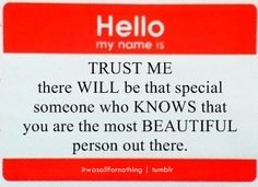 Hello. Trust me there WILL be that special someone who KNOWS that you are the most BEAUTIFUL person out there.