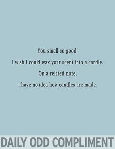 You smell so good,I wish I could wax your scent into a candle.  On a related note, I have no idea how candles are made.