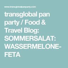 transglobal pan party / Food & Travel Blog: SOMMERSALAT: WASSERMELONE-FETA