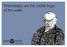 Wednesdays are the middle finger of the week. | Somewhat Topical Ecard | someecards.com