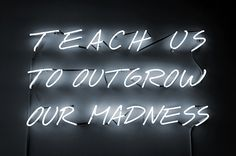 Teach us to outgrow our madness #neon