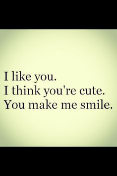 """I like you. I think you're cute. You make me smile."""
