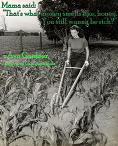 """Mama said: 'That's what money smells like, honey. You still wanna be rich?'"" ~Ava Gardner, ""The Secret Conversations"""
