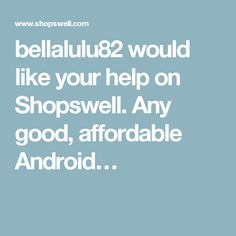 bellalulu82 would like your help on Shopswell. Any good, affordable Android…