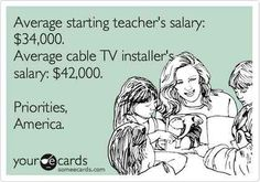 $34,000???? In my district, the starting pay for a teacher is over $51,000 with yearly raises and 3 months off! lol I love teaching but if I had thought I would only be making thirty grand to start, I would have done something else. That's insane.