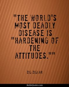 """The world's most deadly disease is ""hardening of the attitudes."""" -Zig Ziglar #quote #quotes #tuesdaytruth"