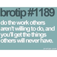 Do the work others aren't willing to do, and you'll get the things others will never have.