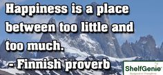 Happiness is a place between too little and too much.  Finnish proverb