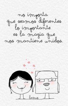 No importa que seamos diferentes, lo importante es la magia que nos mantiene unidos.