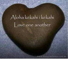 Aloha Kekahi i kekahi ... Love one another ...