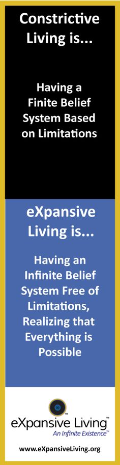 Constrictive Living is having a finite belief system based on limitations. eXpansive Living is having an infinite belief system free of limitations, realizing that  everything is possible. http://www.amazon.com/ESSENCE-Gateway-eXpansive-Ann-Emerson-ebook/dp/B00I0GQ0GE/ $8.88