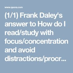 (1/1) Frank Daley's answer to How do I read/study with focus/concentration and avoid distractions/procrastination? - Quora